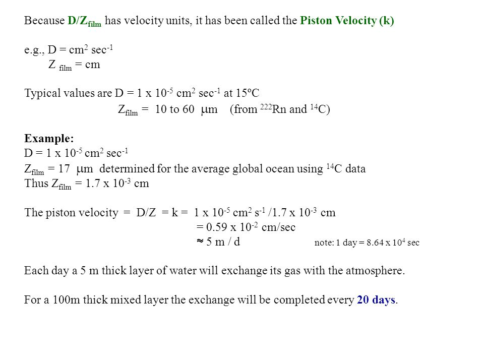Because D/Z film has velocity units, it has been called the Piston Velocity (k) e.g., D = cm 2 sec -1 Z film = cm Typical values are D = 1 x cm 2 sec -1 at 15ºC Z film = 10 to 60 m (from 222 Rn and 14 C) Example: D = 1 x cm 2 sec -1 Z film = 17 m determined for the average global ocean using 14 C data Thus Z film = 1.7 x cm The piston velocity = D/Z = k = 1 x cm 2 s -1 /1.7 x cm = 0.59 x cm/sec 5 m / d note: 1 day = 8.64 x 10 4 sec Each day a 5 m thick layer of water will exchange its gas with the atmosphere.