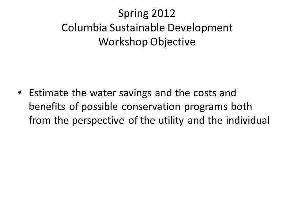 Spring 2012 Columbia Sustainable Development Workshop Objective Estimate the water savings and the costs and benefits of possible conservation programs both from the perspective of the utility and the individual