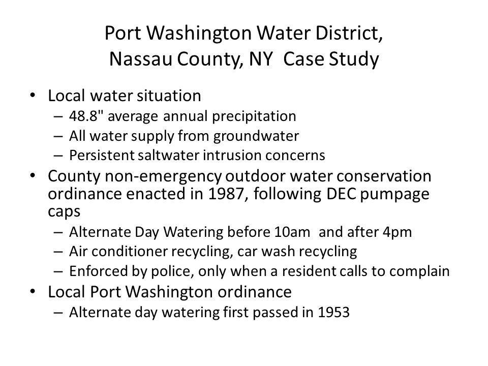 Port Washington Water District, Nassau County, NY Case Study Local water situation – 48.8 average annual precipitation – All water supply from groundwater – Persistent saltwater intrusion concerns County non-emergency outdoor water conservation ordinance enacted in 1987, following DEC pumpage caps – Alternate Day Watering before 10am and after 4pm – Air conditioner recycling, car wash recycling – Enforced by police, only when a resident calls to complain Local Port Washington ordinance – Alternate day watering first passed in 1953