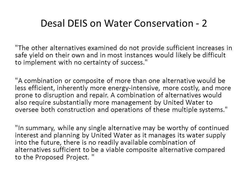 Desal DEIS on Water Conservation - 2 The other alternatives examined do not provide sufficient increases in safe yield on their own and in most instances would likely be difficult to implement with no certainty of success. A combination or composite of more than one alternative would be less efficient, inherently more energy-intensive, more costly, and more prone to disruption and repair.