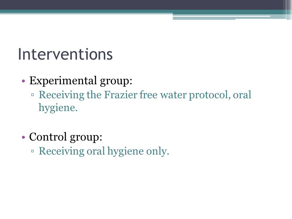 Interventions Experimental group: Receiving the Frazier free water protocol, oral hygiene. Control group: Receiving oral hygiene only.