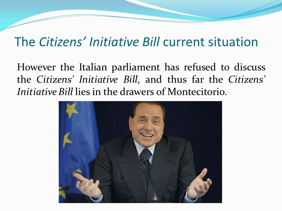 The Citizens Initiative Bill current situation However the Italian parliament has refused to discuss the Citizens Initiative Bill, and thus far the Citizens Initiative Bill lies in the drawers of Montecitorio.
