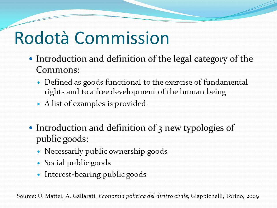 Rodotà Commission Introduction and definition of the legal category of the Commons: Defined as goods functional to the exercise of fundamental rights and to a free development of the human being A list of examples is provided Introduction and definition of 3 new typologies of public goods: Necessarily public ownership goods Social public goods Interest-bearing public goods Source: U.