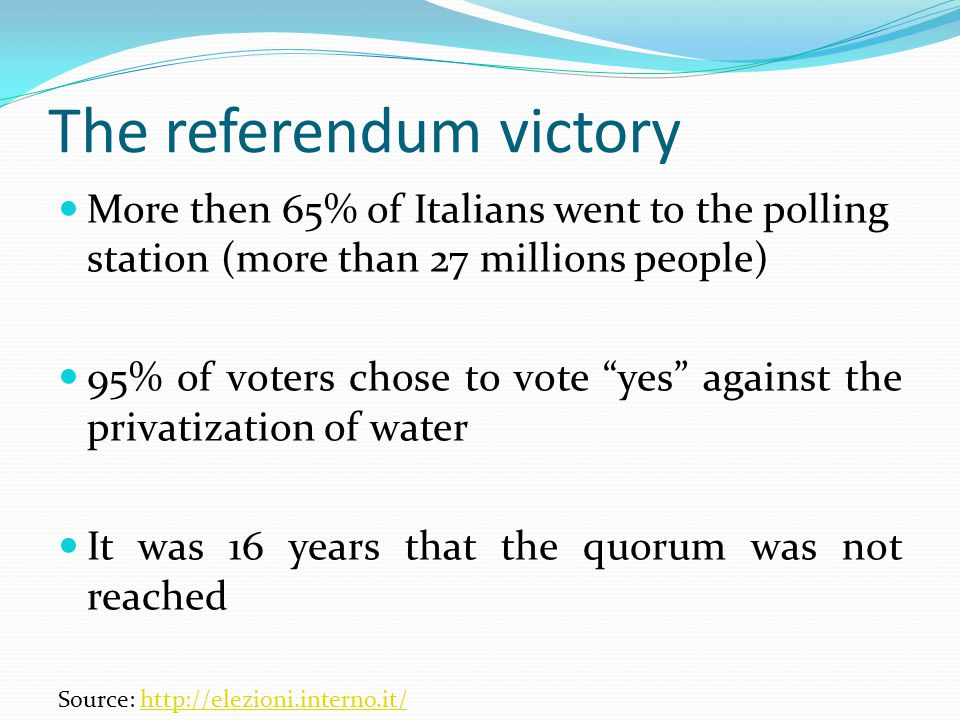 The referendum victory More then 65% of Italians went to the polling station (more than 27 millions people) 95% of voters chose to vote yes against the privatization of water It was 16 years that the quorum was not reached Source: http://elezioni.interno.it/http://elezioni.interno.it/