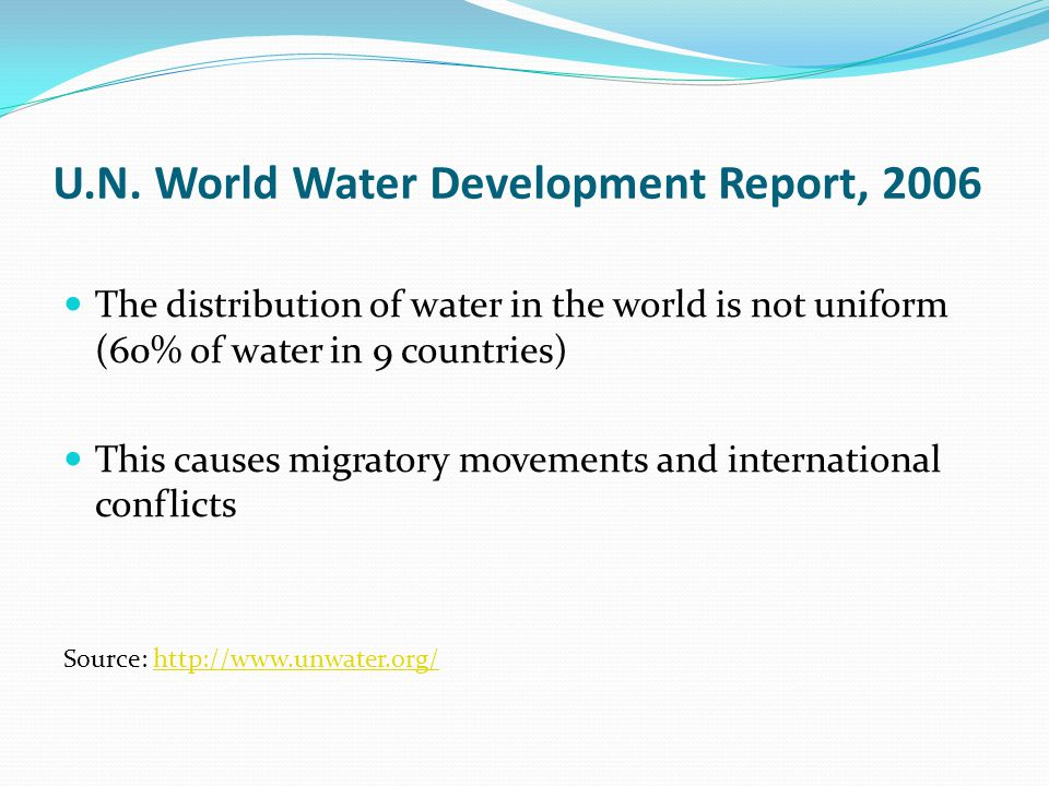 The distribution of water in the world is not uniform (60% of water in 9 countries) This causes migratory movements and international conflicts Source: http://www.unwater.org/http://www.unwater.org/ U.N.