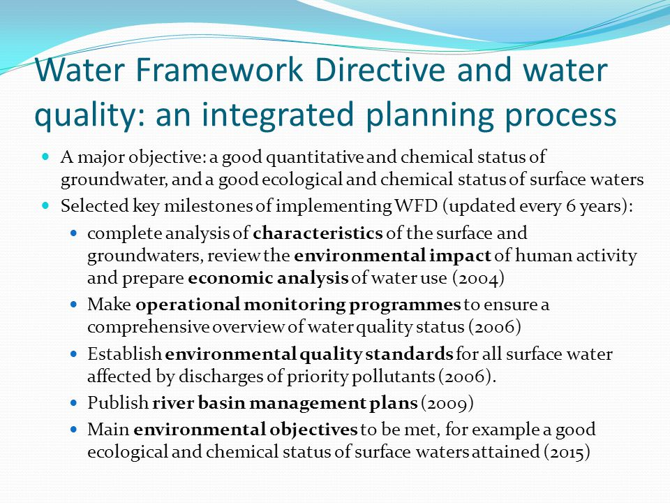 Water Framework Directive and water quality: an integrated planning process A major objective: a good quantitative and chemical status of groundwater, and a good ecological and chemical status of surface waters Selected key milestones of implementing WFD (updated every 6 years): complete analysis of characteristics of the surface and groundwaters, review the environmental impact of human activity and prepare economic analysis of water use (2004) Make operational monitoring programmes to ensure a comprehensive overview of water quality status (2006) Establish environmental quality standards for all surface water affected by discharges of priority pollutants (2006).