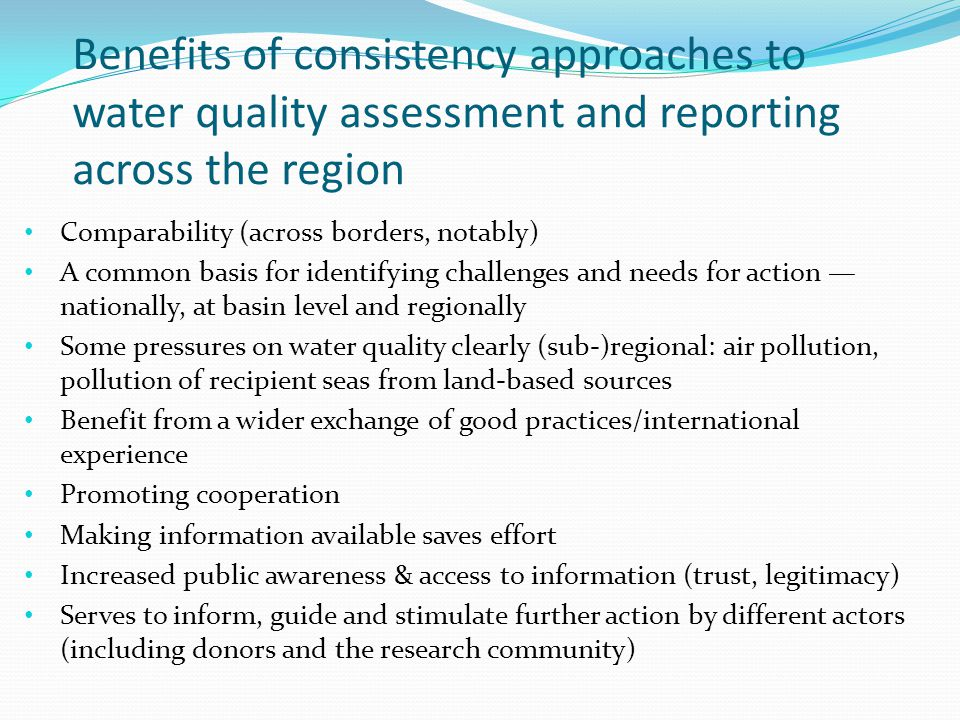 Benefits of consistency approaches to water quality assessment and reporting across the region Comparability (across borders, notably) A common basis for identifying challenges and needs for action nationally, at basin level and regionally Some pressures on water quality clearly (sub-)regional: air pollution, pollution of recipient seas from land-based sources Benefit from a wider exchange of good practices/international experience Promoting cooperation Making information available saves effort Increased public awareness & access to information (trust, legitimacy) Serves to inform, guide and stimulate further action by different actors (including donors and the research community)