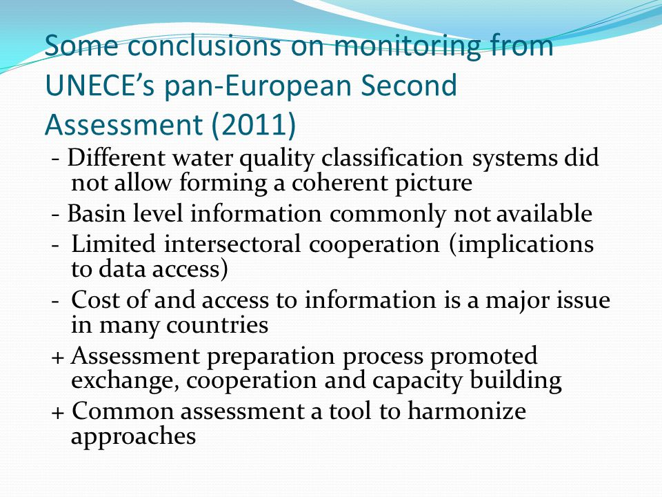 Some conclusions on monitoring from UNECEs pan-European Second Assessment (2011) - Different water quality classification systems did not allow forming a coherent picture - Basin level information commonly not available - Limited intersectoral cooperation (implications to data access) - Cost of and access to information is a major issue in many countries + Assessment preparation process promoted exchange, cooperation and capacity building + Common assessment a tool to harmonize approaches