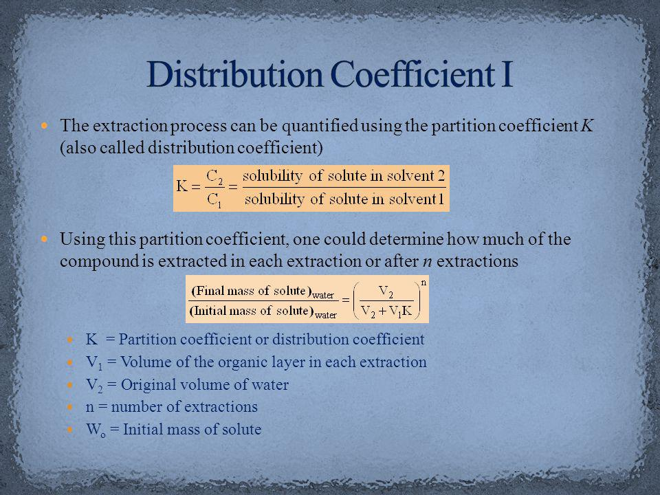 The extraction process can be quantified using the partition coefficient K (also called distribution coefficient) Using this partition coefficient, one could determine how much of the compound is extracted in each extraction or after n extractions K = Partition coefficient or distribution coefficient V 1 = Volume of the organic layer in each extraction V 2 = Original volume of water n = number of extractions W o = Initial mass of solute