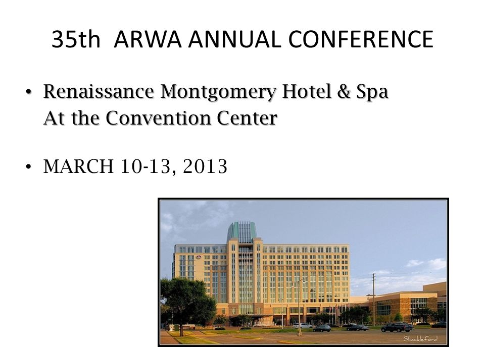 35th ARWA ANNUAL CONFERENCE Renaissance Montgomery Hotel & Spa Renaissance Montgomery Hotel & Spa At the Convention Center MARCH 10-13, 2013