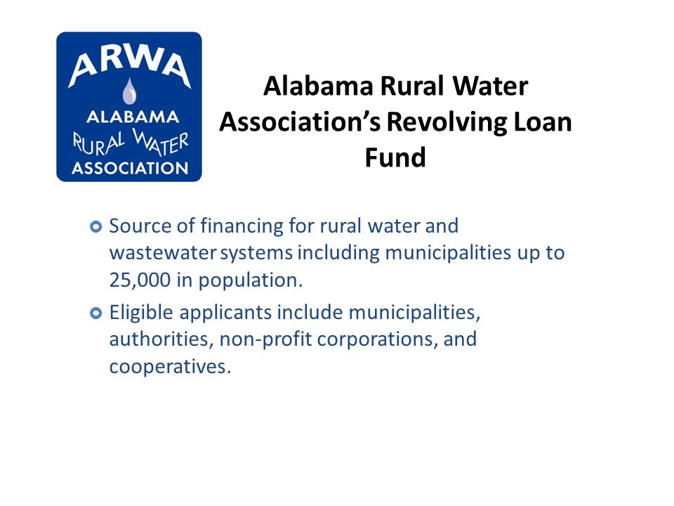 Alabama Rural Water Associations Revolving Loan Fund Alabama Rural Water Association Source of financing for rural water and wastewater systems includ