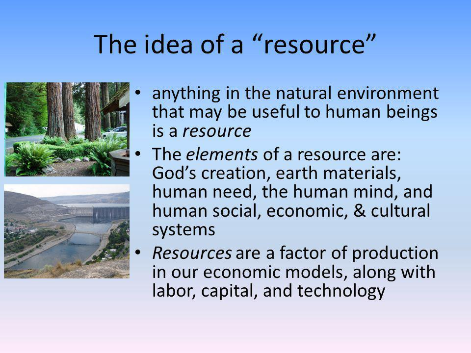 The idea of a resource anything in the natural environment that may be useful to human beings is a resource The elements of a resource are: Gods creation, earth materials, human need, the human mind, and human social, economic, & cultural systems Resources are a factor of production in our economic models, along with labor, capital, and technology