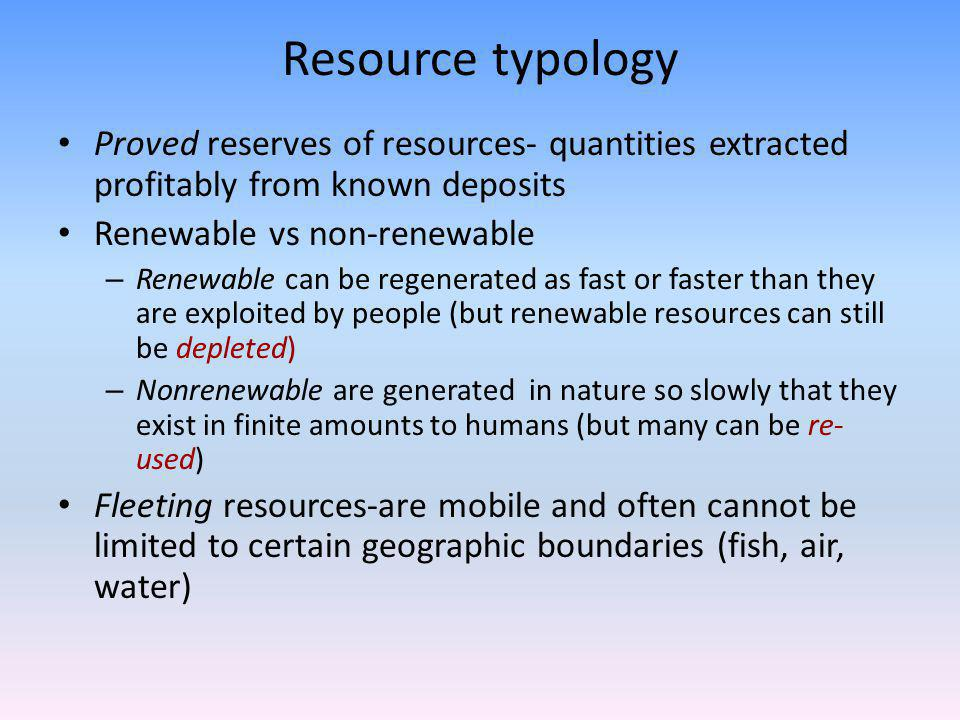 Resource typology Proved reserves of resources- quantities extracted profitably from known deposits Renewable vs non-renewable – Renewable can be regenerated as fast or faster than they are exploited by people (but renewable resources can still be depleted) – Nonrenewable are generated in nature so slowly that they exist in finite amounts to humans (but many can be re- used) Fleeting resources-are mobile and often cannot be limited to certain geographic boundaries (fish, air, water)