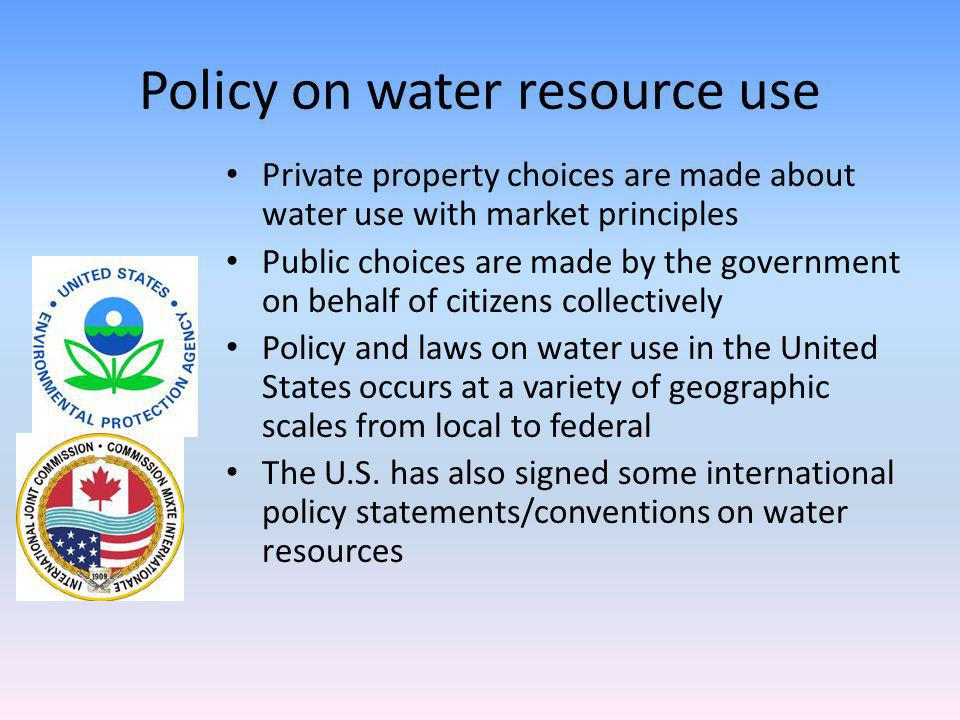 Policy on water resource use Private property choices are made about water use with market principles Public choices are made by the government on behalf of citizens collectively Policy and laws on water use in the United States occurs at a variety of geographic scales from local to federal The U.S.
