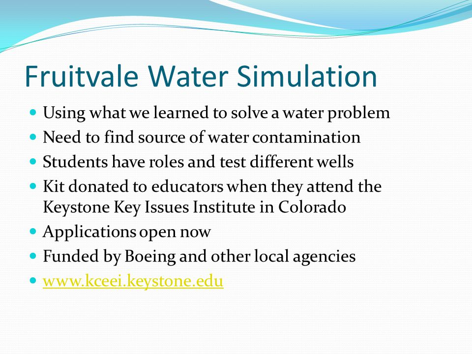 Fruitvale Water Simulation Using what we learned to solve a water problem Need to find source of water contamination Students have roles and test different wells Kit donated to educators when they attend the Keystone Key Issues Institute in Colorado Applications open now Funded by Boeing and other local agencies