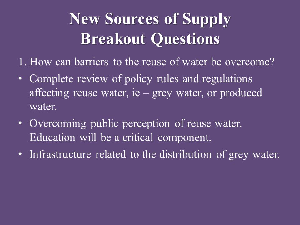 New Sources of Supply Breakout Questions 1. How can barriers to the reuse of water be overcome? Complete review of policy rules and regulations affect