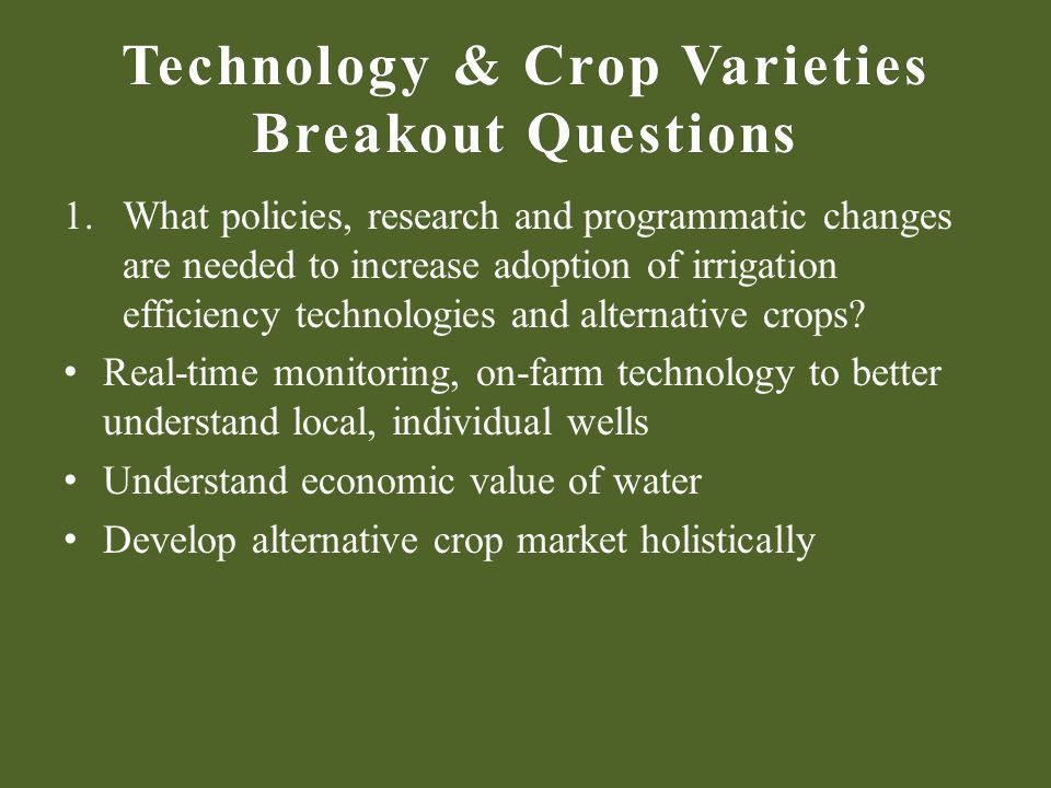 Technology & Crop Varieties Breakout Questions 1.What policies, research and programmatic changes are needed to increase adoption of irrigation efficiency technologies and alternative crops.