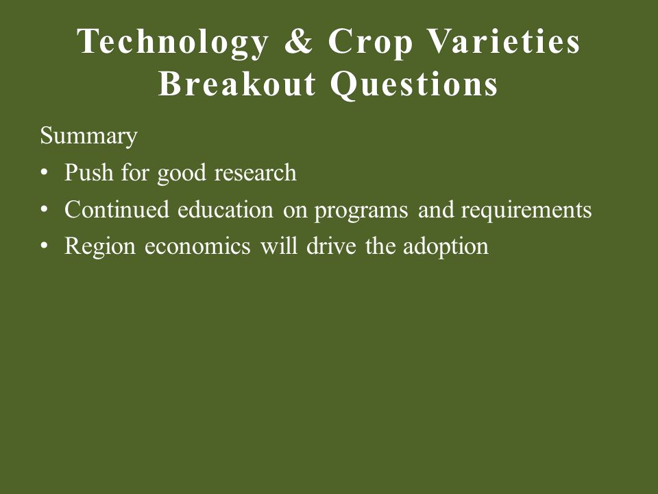 Technology & Crop Varieties Breakout Questions Summary Push for good research Continued education on programs and requirements Region economics will drive the adoption