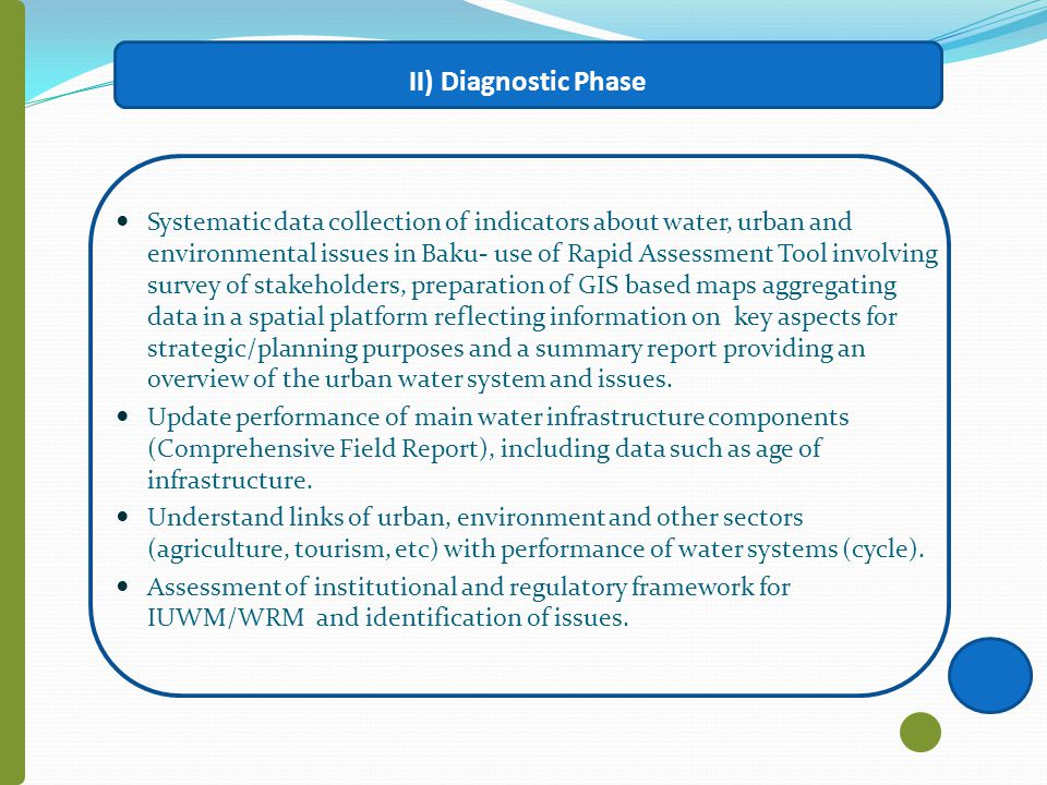 II) Diagnostic Phase Systematic data collection of indicators about water, urban and environmental issues in Baku- use of Rapid Assessment Tool involving survey of stakeholders, preparation of GIS based maps aggregating data in a spatial platform reflecting information on key aspects for strategic/planning purposes and a summary report providing an overview of the urban water system and issues.