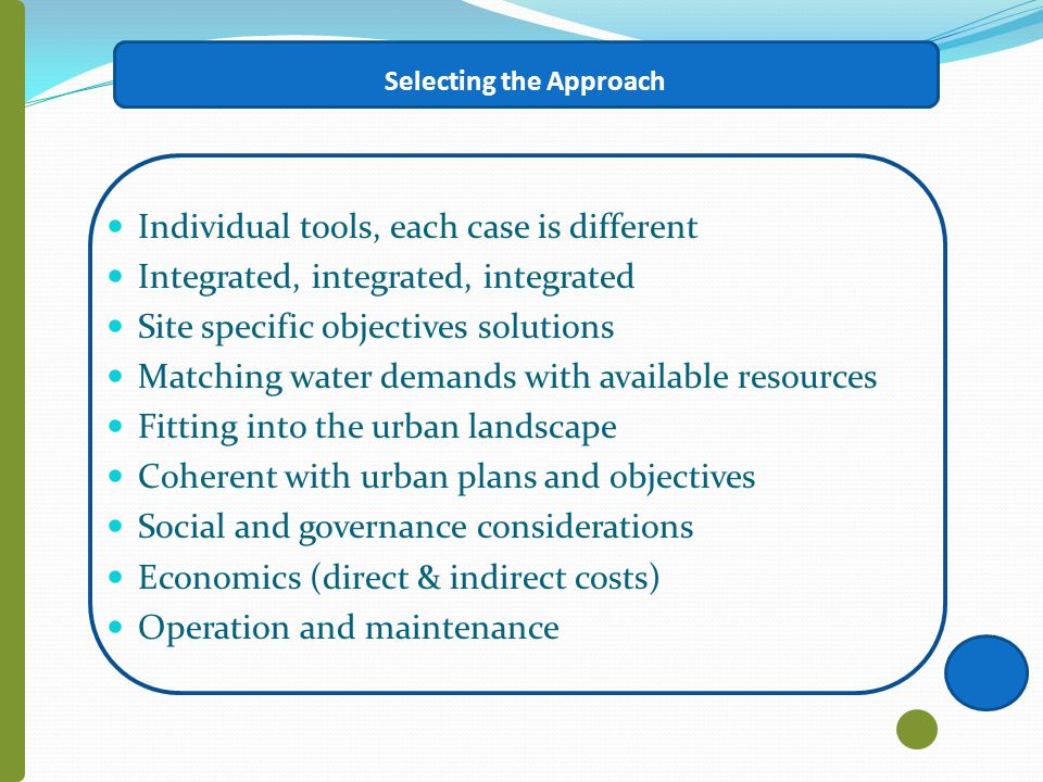 Selecting the Approach Individual tools, each case is different Integrated, integrated, integrated Site specific objectives solutions Matching water demands with available resources Fitting into the urban landscape Coherent with urban plans and objectives Social and governance considerations Economics (direct & indirect costs) Operation and maintenance