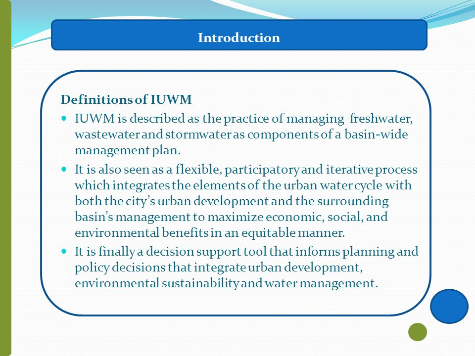 Introduction Definitions of IUWM IUWM is described as the practice of managing freshwater, wastewater and stormwater as components of a basin-wide management plan.