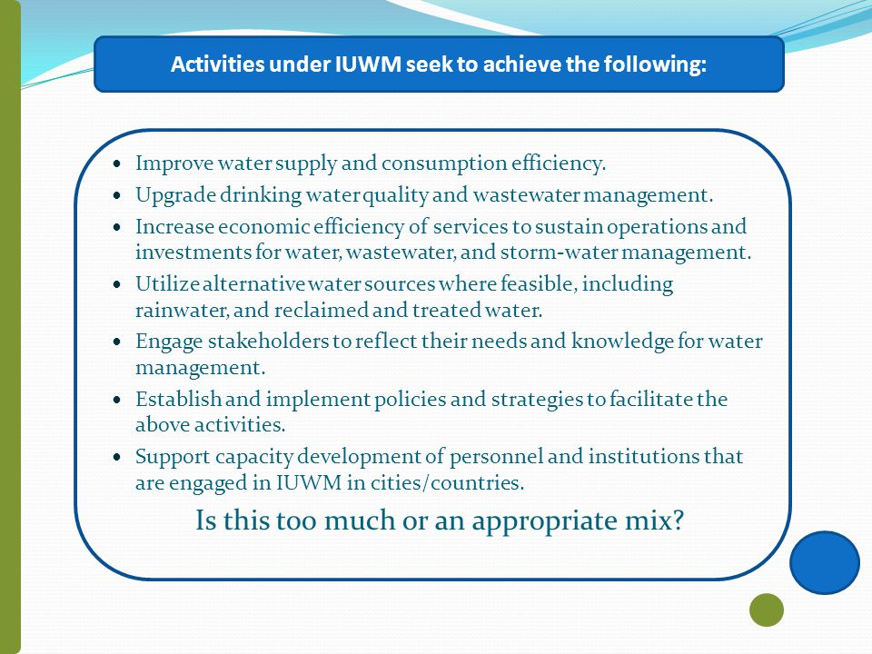 Some Phrases from WPP Summary Report on IUWM The concept of Integrated Urban Water Management (IUWM) originates from the complexity of challenges affecting the provision of basic human services such as water supply in expanding cities worldwide IUWM seeks to develop efficient and flexible urban water systems by adopting a diversity of technologies to supply and secure water for urban areas The integration across institutions at each stage during the process of urban and water management planning represents the focus of this approach IUWMs view on the urban water cycle is a holistic one by which all components of the cycle (water supply, sanitation, storm water management) are integrated within the wider watershed.