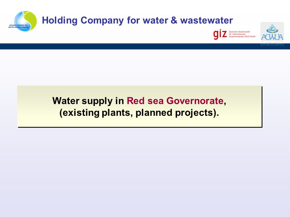 Holding Company for water & wastewater Water supply in Red sea Governorate, (existing plants, planned projects). Water supply in Red sea Governorate,
