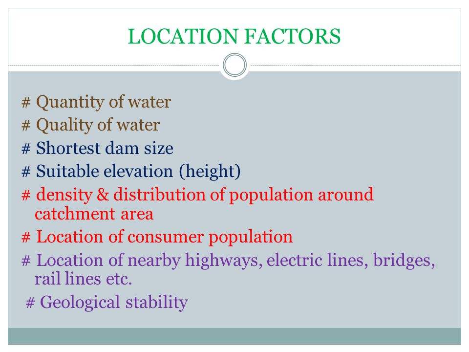 LOCATION FACTORS # Quantity of water # Quality of water # Shortest dam size # Suitable elevation (height) # density & distribution of population around catchment area # Location of consumer population # Location of nearby highways, electric lines, bridges, rail lines etc.