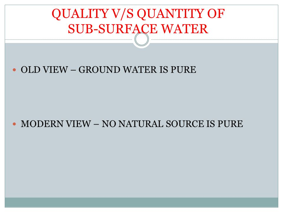 QUALITY V/S QUANTITY OF SUB-SURFACE WATER OLD VIEW – GROUND WATER IS PURE MODERN VIEW – NO NATURAL SOURCE IS PURE