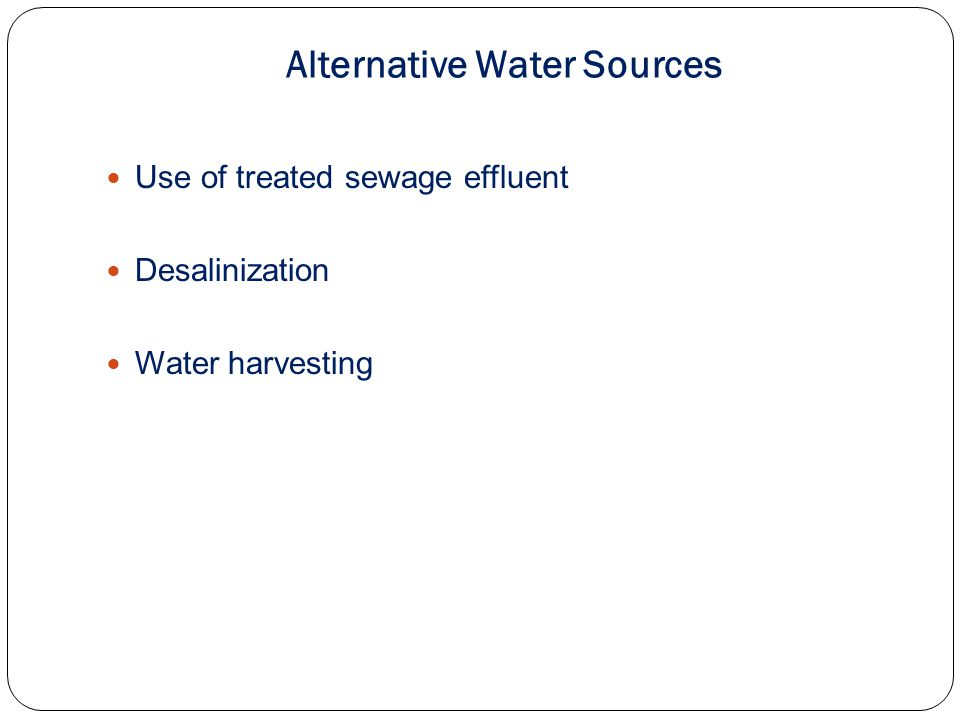 Alternative Water Sources Use of treated sewage effluent Desalinization Water harvesting