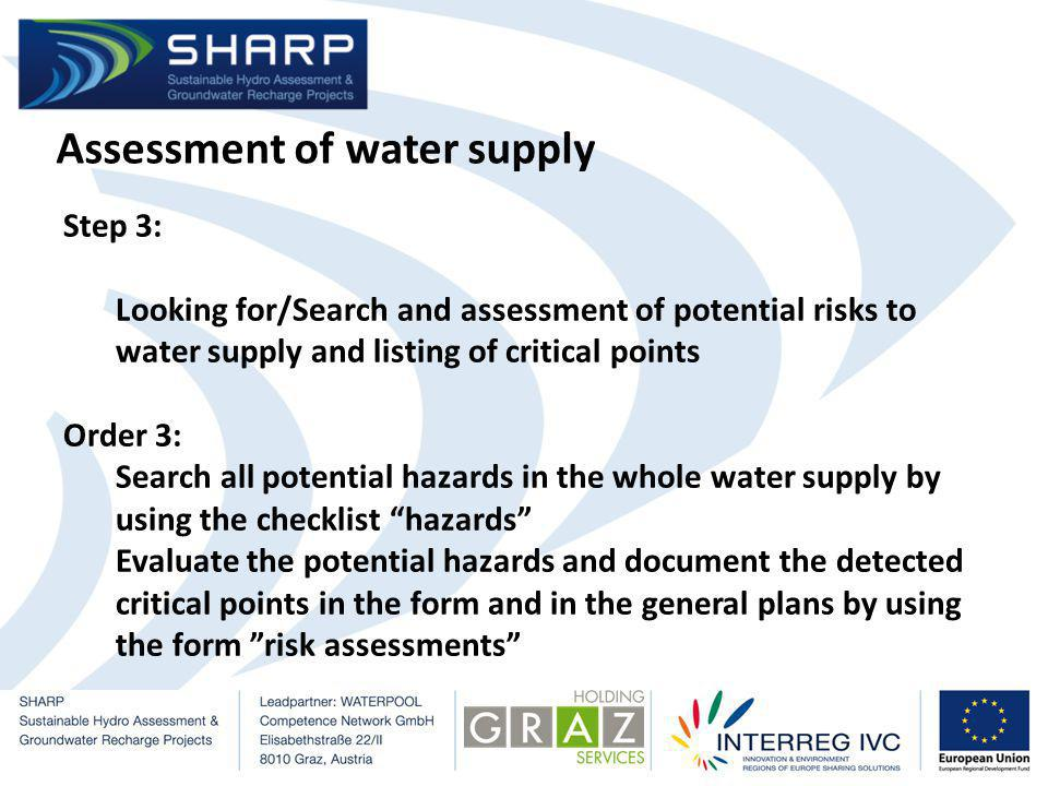 Assessment of water supply Step 3: Looking for/Search and assessment of potential risks to water supply and listing of critical points Order 3: Search all potential hazards in the whole water supply by using the checklist hazards Evaluate the potential hazards and document the detected critical points in the form and in the general plans by using the form risk assessments