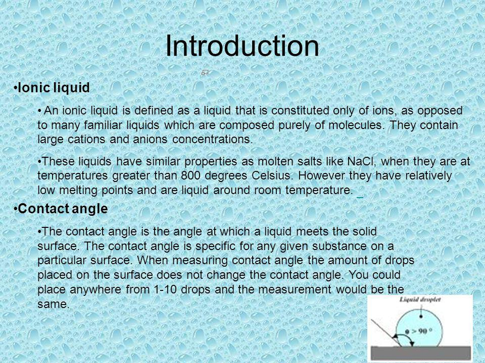 Introduction Ionic liquid An ionic liquid is defined as a liquid that is constituted only of ions, as opposed to many familiar liquids which are composed purely of molecules.