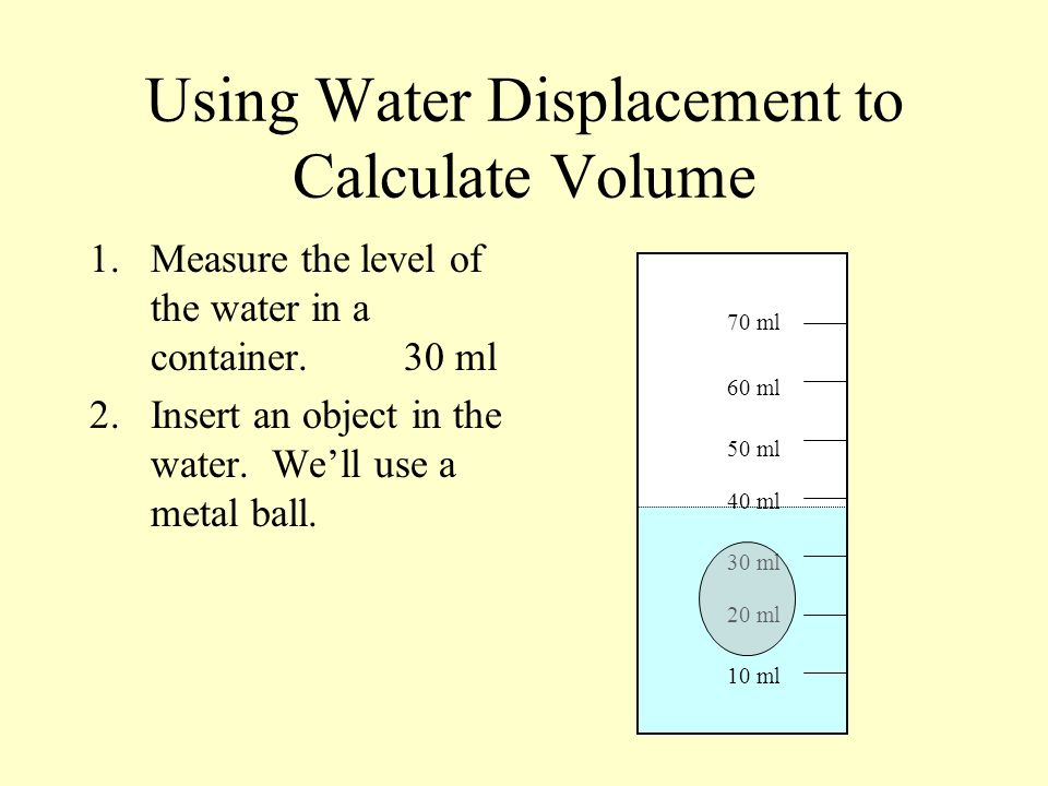 Using Water Displacement to Calculate Volume 1.Measure the level of the water in a container.30 ml 2.Insert an object in the water. Well use a metal b