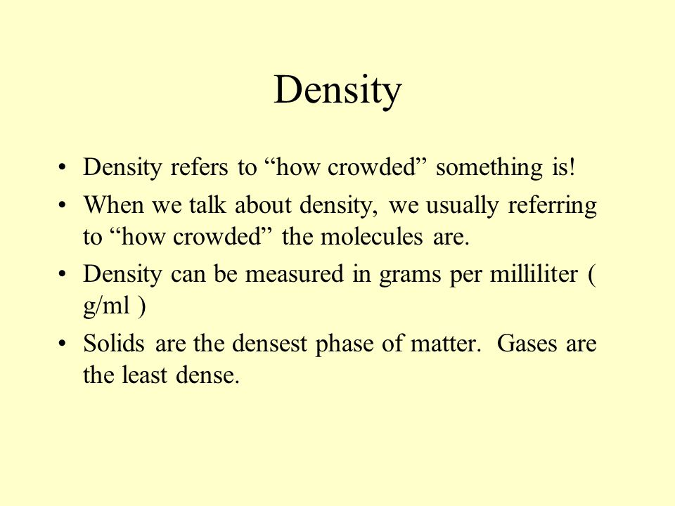 Density Density refers to how crowded something is! When we talk about density, we usually referring to how crowded the molecules are. Density can be
