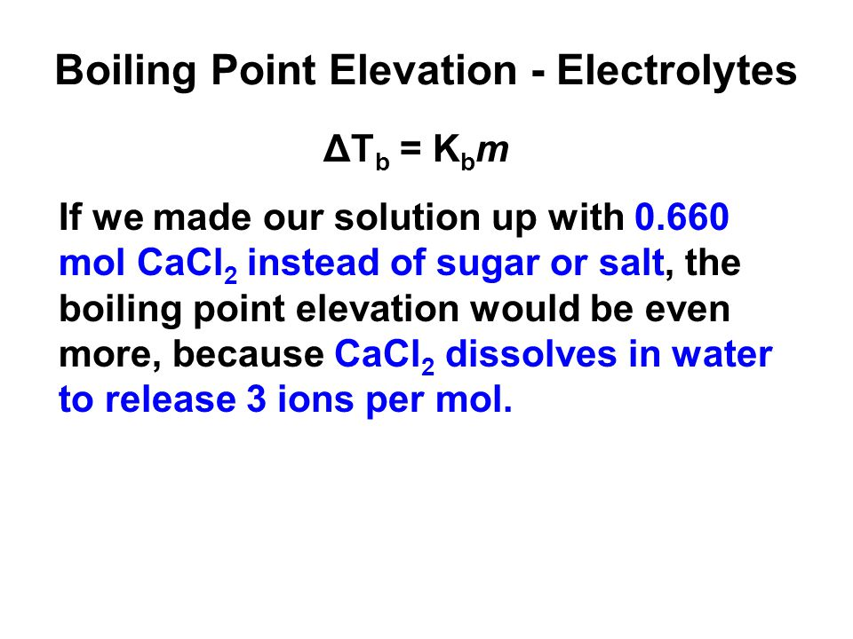 Boiling Point Elevation - Electrolytes ΔT b = K b m If we made our solution up with 0.660 mol CaCl 2 instead of sugar or salt, the boiling point elevation would be even more, because CaCl 2 dissolves in water to release 3 ions per mol.