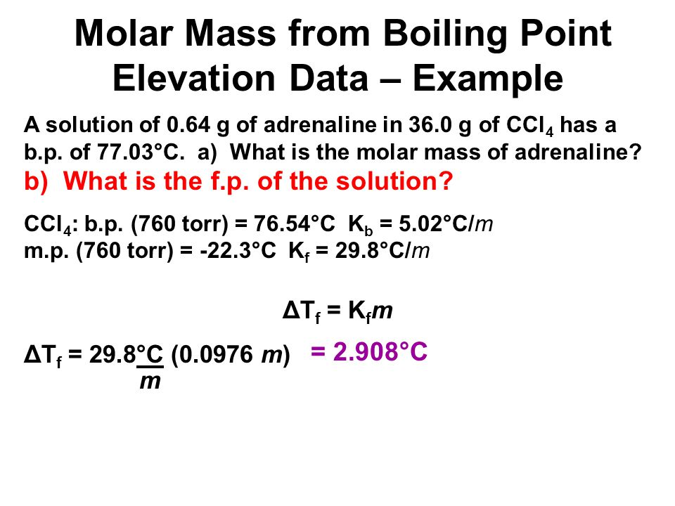 A solution of 0.64 g of adrenaline in 36.0 g of CCl 4 has a b.p. of 77.03°C. a) What is the molar mass of adrenaline? b) What is the f.p. of the solut