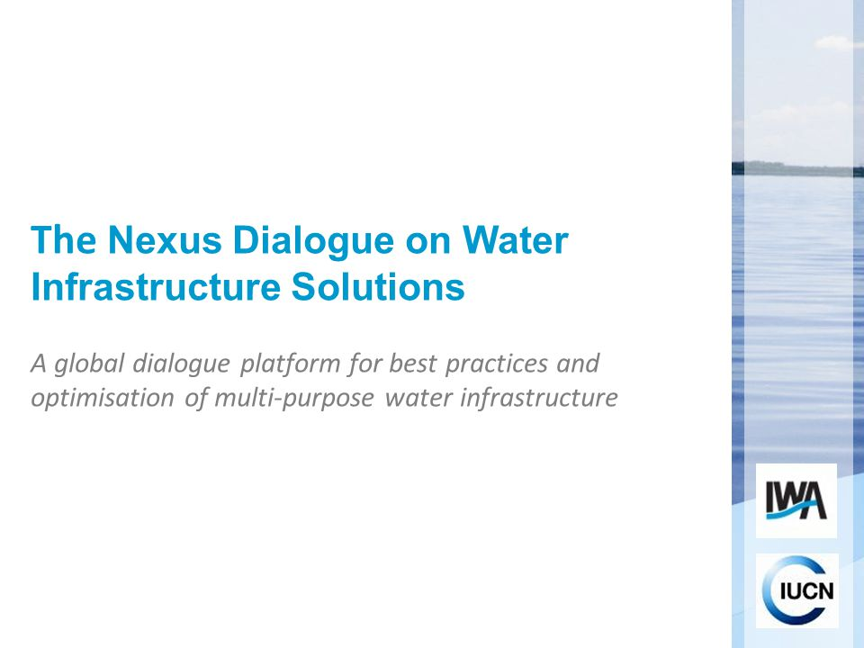 The Nexus Dialogue on Water Infrastructure Solutions A global dialogue platform for best practices and optimisation of multi-purpose water infrastructure