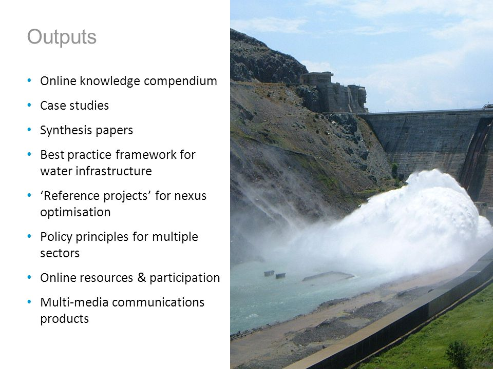 Outputs Online knowledge compendium Case studies Synthesis papers Best practice framework for water infrastructure Reference projects for nexus optimisation Policy principles for multiple sectors Online resources & participation Multi-media communications products