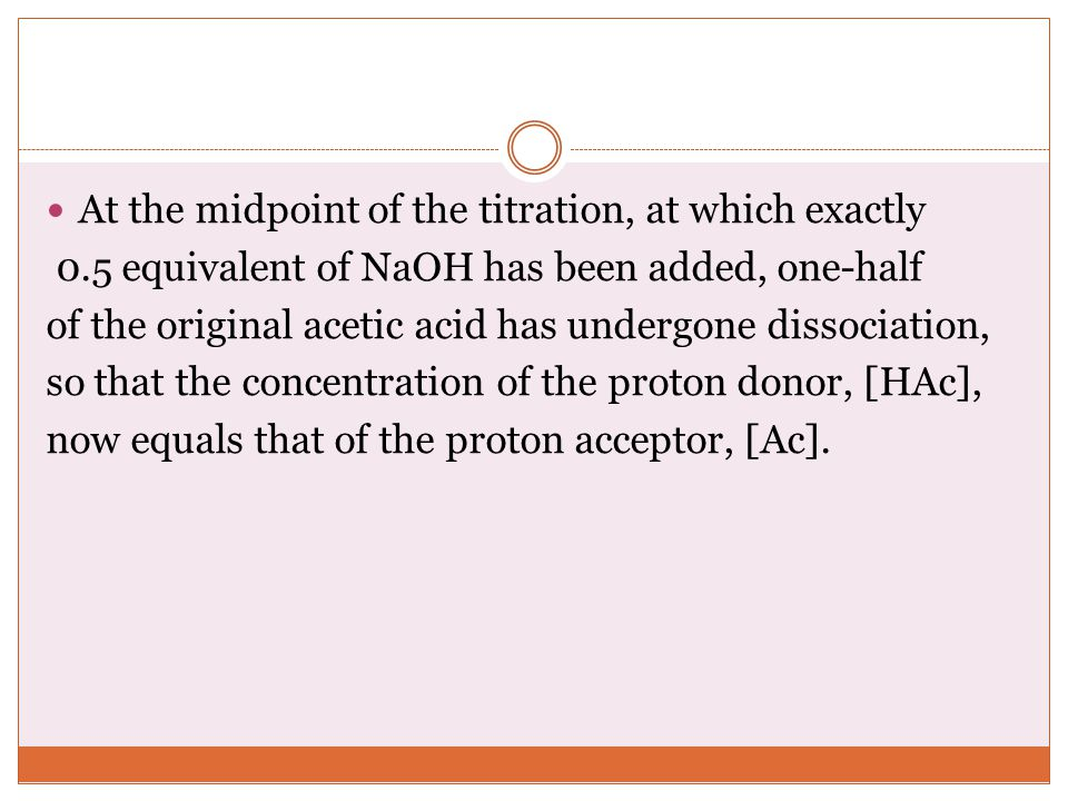 At the midpoint of the titration, at which exactly 0.5 equivalent of NaOH has been added, one-half of the original acetic acid has undergone dissociation, so that the concentration of the proton donor, [HAc], now equals that of the proton acceptor, [Ac].
