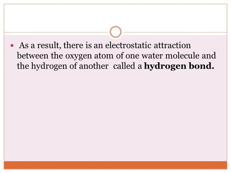 As a result, there is an electrostatic attraction between the oxygen atom of one water molecule and the hydrogen of another called a hydrogen bond.