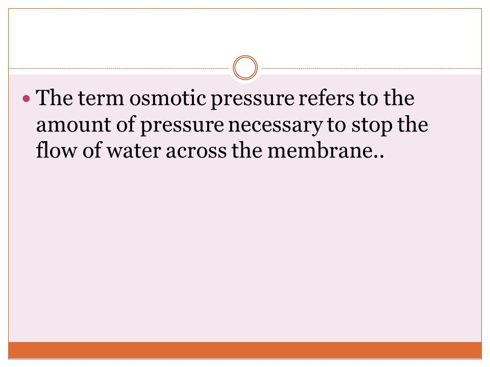 The term osmotic pressure refers to the amount of pressure necessary to stop the flow of water across the membrane..