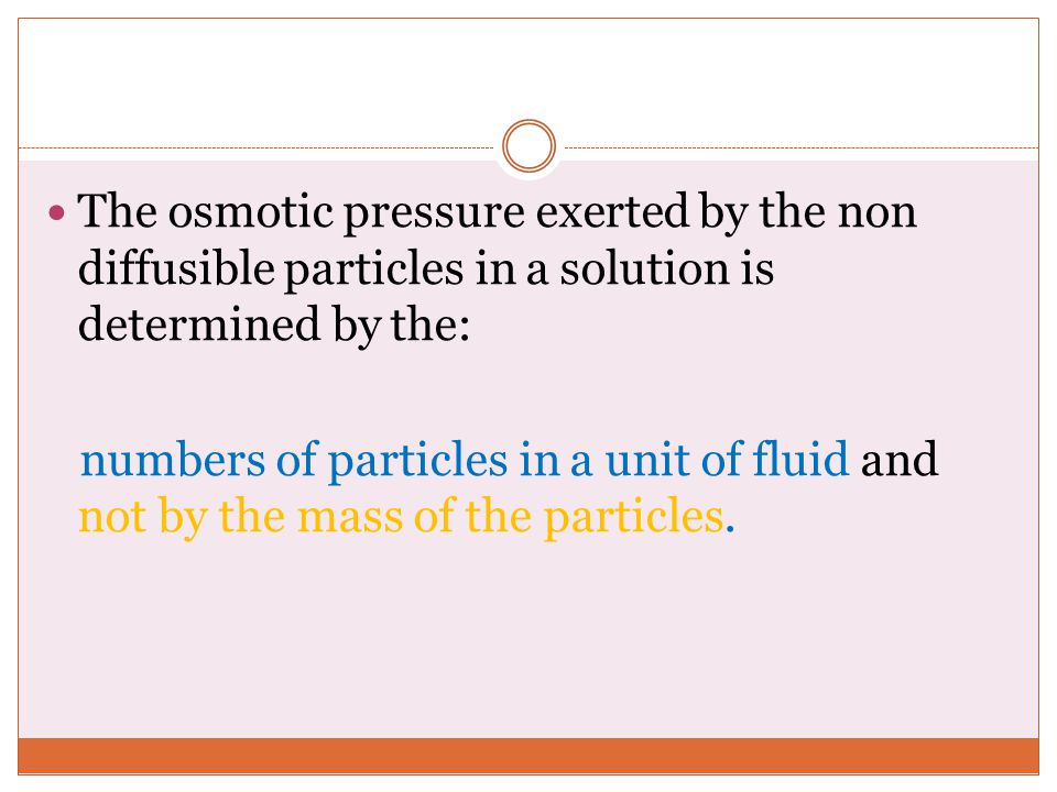 The osmotic pressure exerted by the non diffusible particles in a solution is determined by the: numbers of particles in a unit of fluid and not by the mass of the particles.