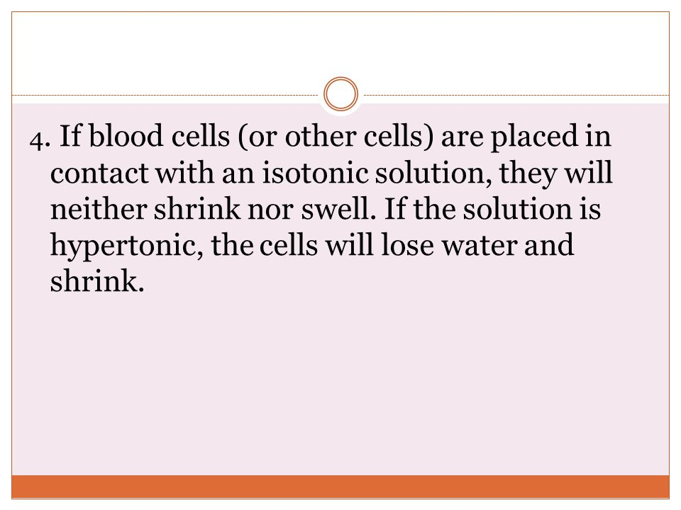 4. If blood cells (or other cells) are placed in contact with an isotonic solution, they will neither shrink nor swell. If the solution is hypertonic,