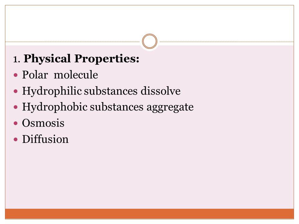 1. Physical Properties: Polar molecule Hydrophilic substances dissolve Hydrophobic substances aggregate Osmosis Diffusion