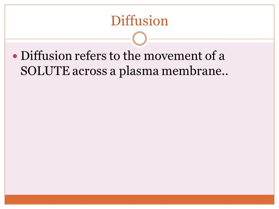 Diffusion Diffusion refers to the movement of a SOLUTE across a plasma membrane..