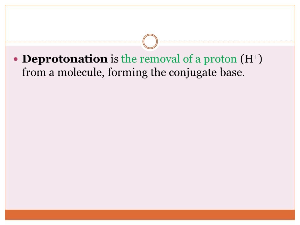 Deprotonation is the removal of a proton (H + ) from a molecule, forming the conjugate base.