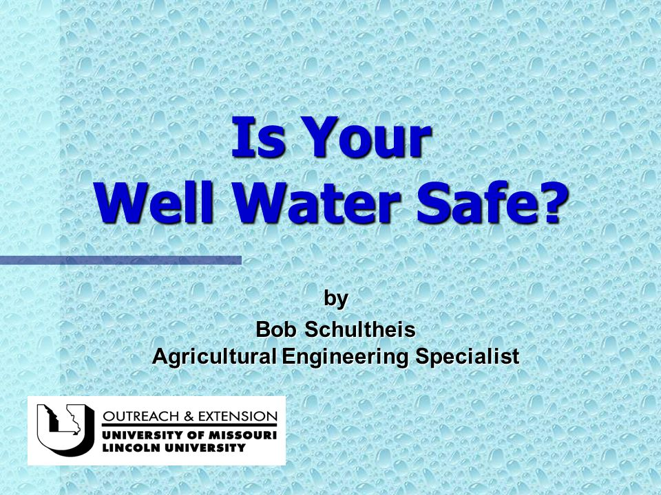 Is Your Well Water Safe by Bob Schultheis Agricultural Engineering Specialist