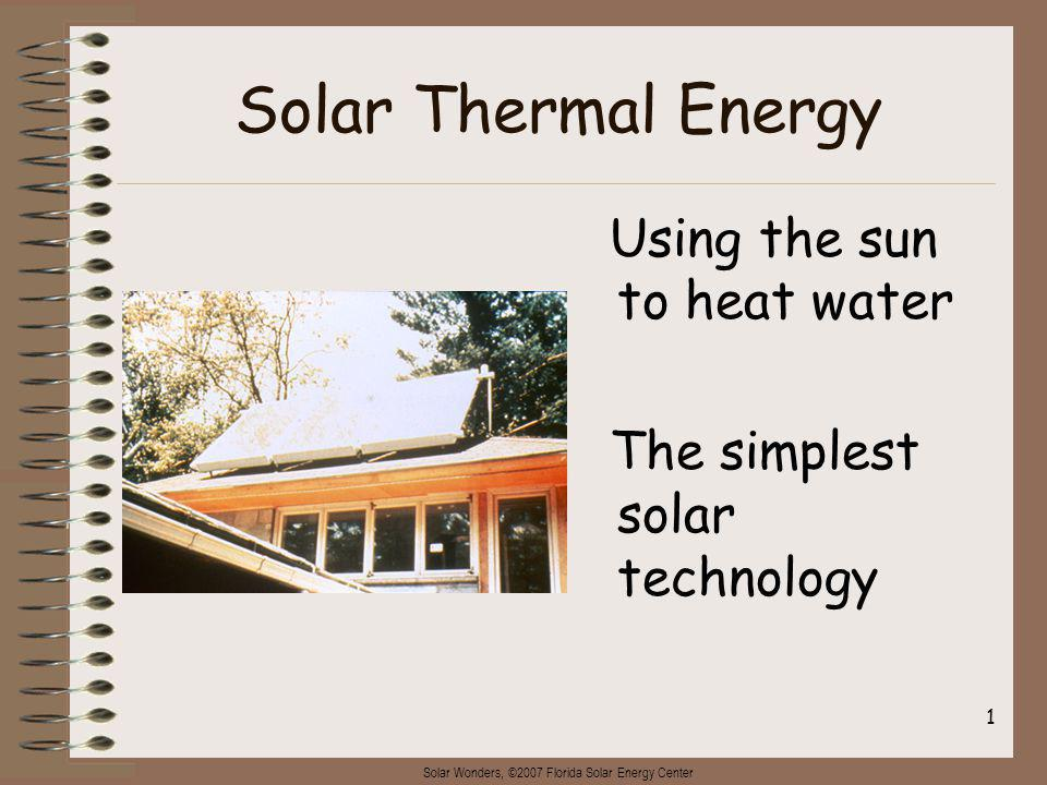 Solar Wonders, ©2007 Florida Solar Energy Center 2 Solar water heating (also called solar thermal energy) is the simplest of the technologies.