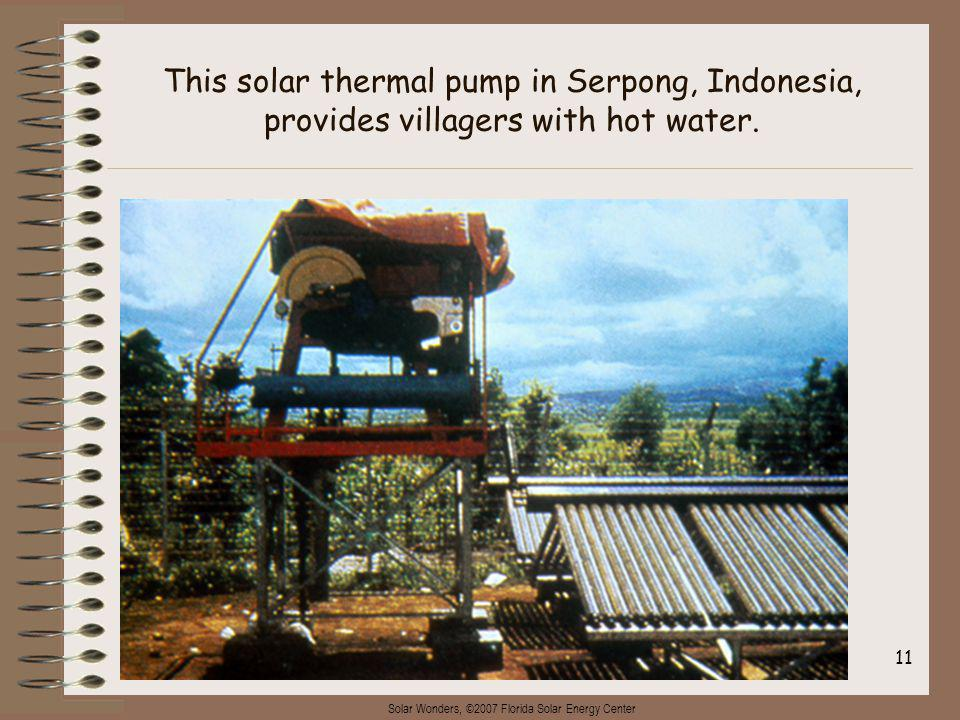 Solar Wonders, ©2007 Florida Solar Energy Center 11 This solar thermal pump in Serpong, Indonesia, provides villagers with hot water.