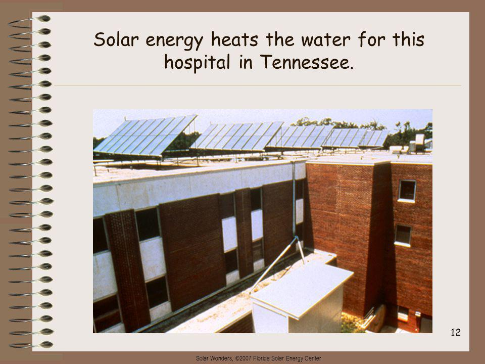 Solar Wonders, ©2007 Florida Solar Energy Center 12 Solar energy heats the water for this hospital in Tennessee.